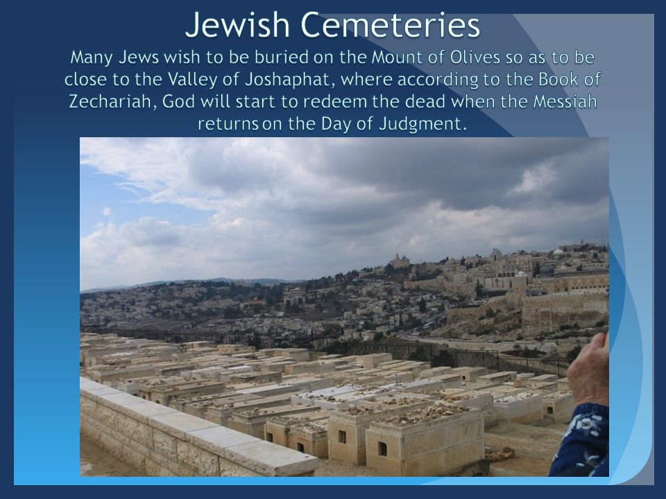 Jewish Cemeteries Many Jews wish to be buried on the Mount of Olives so as to be close to the Valley of Joshaphat, where according to the Book of Zechariah, God will start to redeem the dead when the Messiah returns on the Day of Judgment.