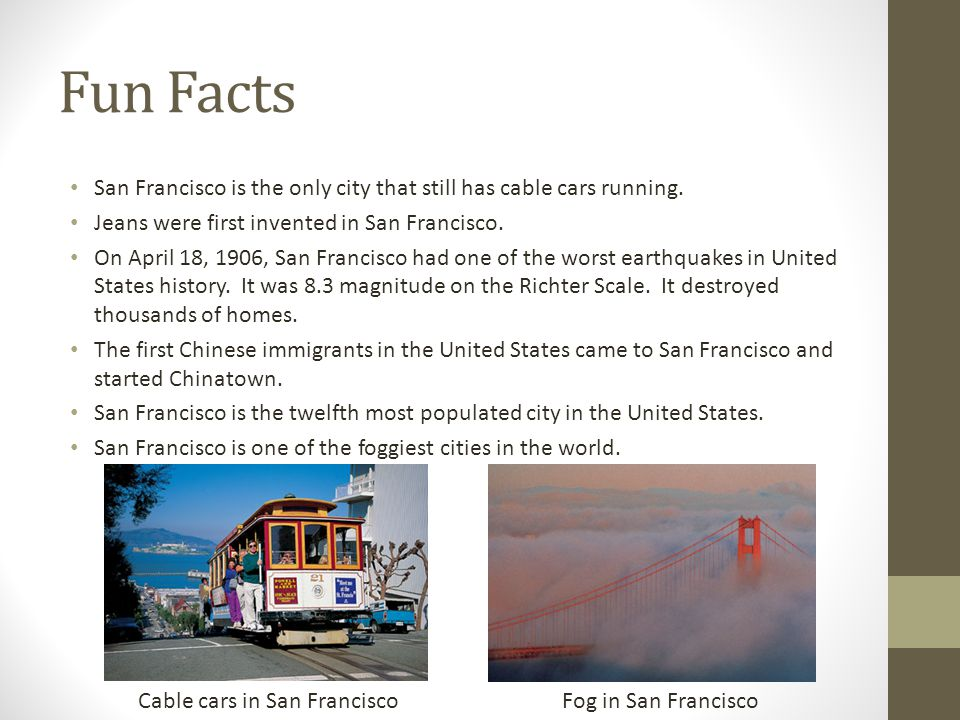 Fun Facts San Francisco is the only city that still has cable cars running. Jeans were first invented in San Francisco.