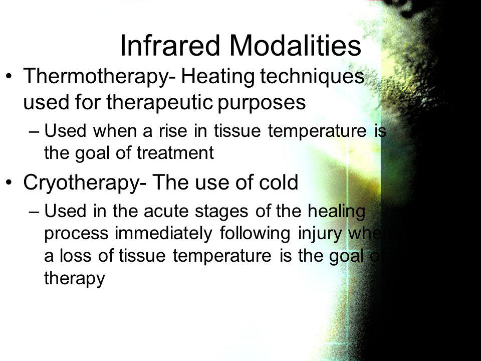 Infrared Modalities Thermotherapy- Heating techniques used for therapeutic purposes. Used when a rise in tissue temperature is the goal of treatment.