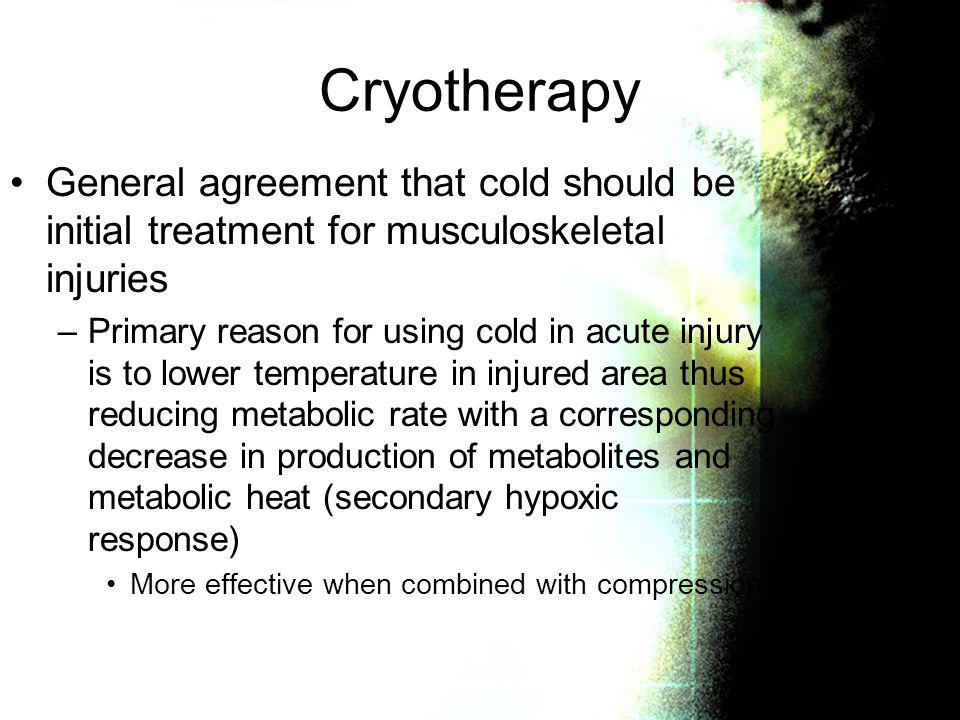 Cryotherapy General agreement that cold should be initial treatment for musculoskeletal injuries.