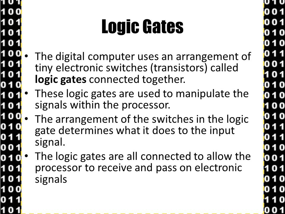 Logic Gates The digital computer uses an arrangement of tiny electronic switches (transistors) called logic gates connected together.