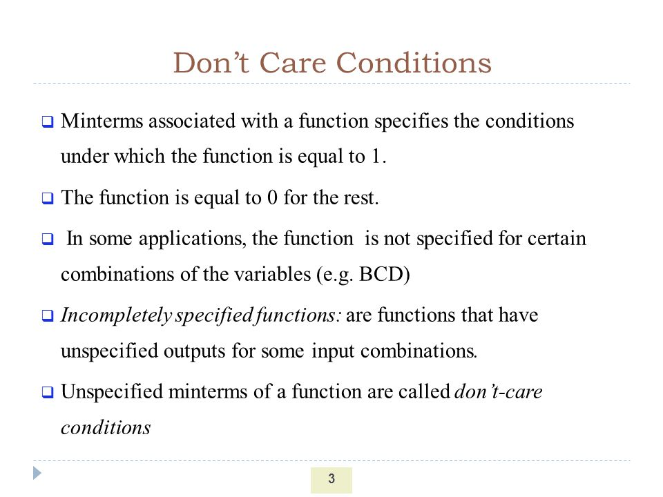 Don't Care Conditions Minterms associated with a function specifies the conditions under which the function is equal to 1.