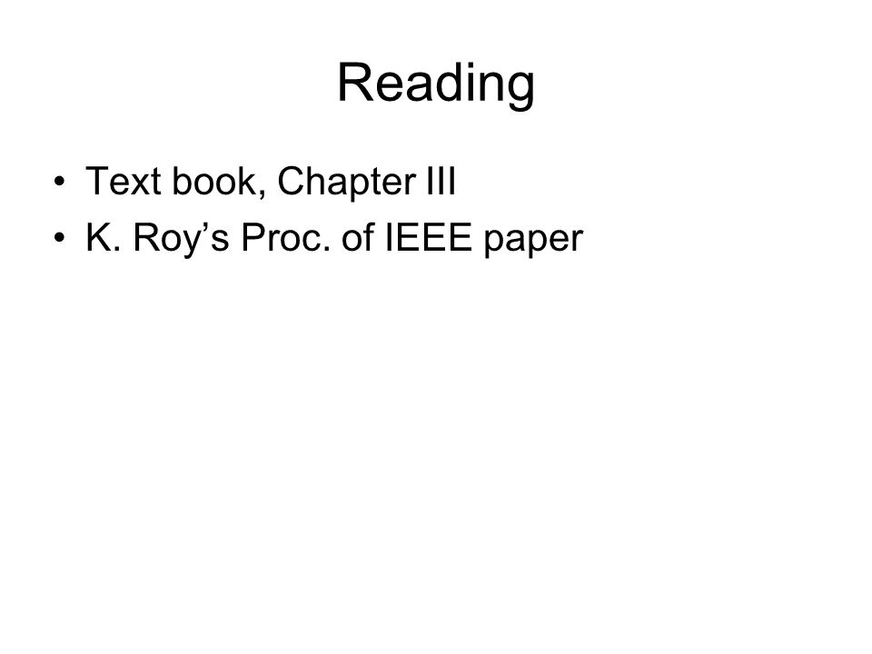 Reading Text book, Chapter III K. Roy's Proc. of IEEE paper