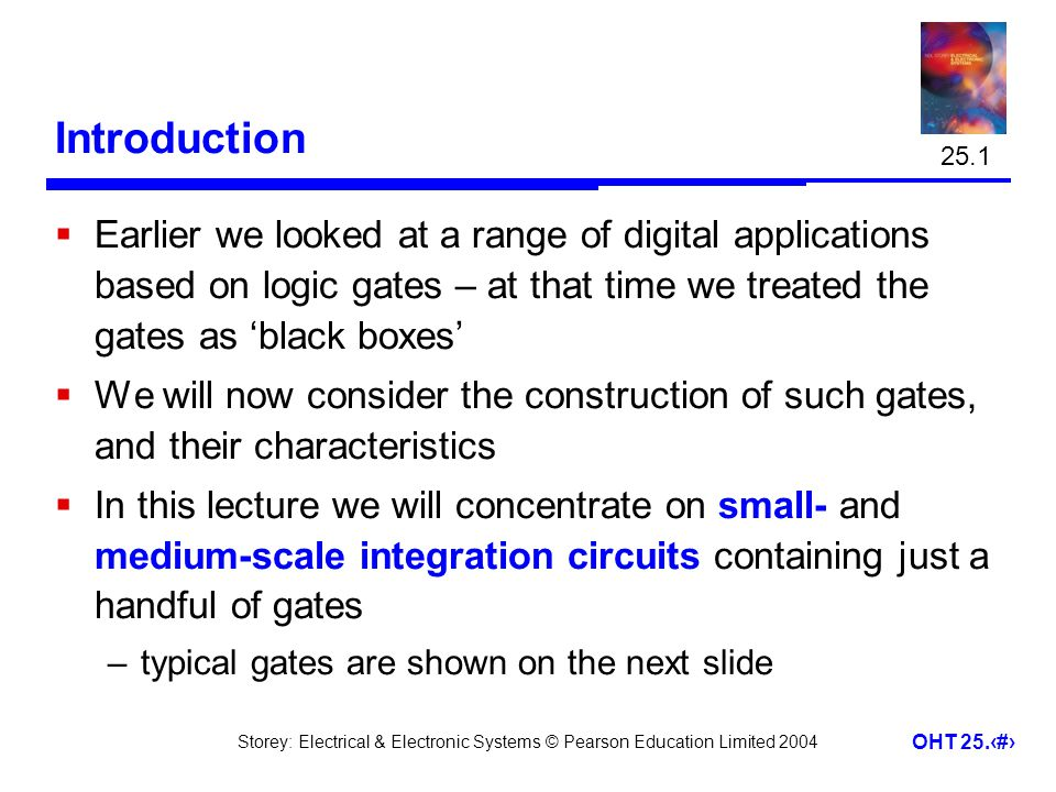 25.1 Introduction. Earlier we looked at a range of digital applications based on logic gates – at that time we treated the gates as 'black boxes'