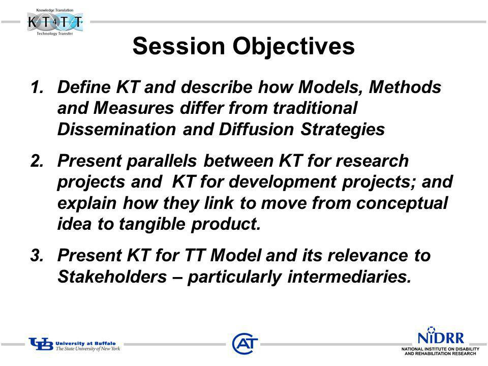 Session Objectives Define KT and describe how Models, Methods and Measures differ from traditional Dissemination and Diffusion Strategies.