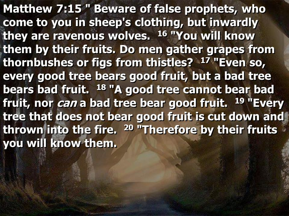 Matthew 7:15 Beware of false prophets, who come to you in sheep s clothing, but inwardly they are ravenous wolves.