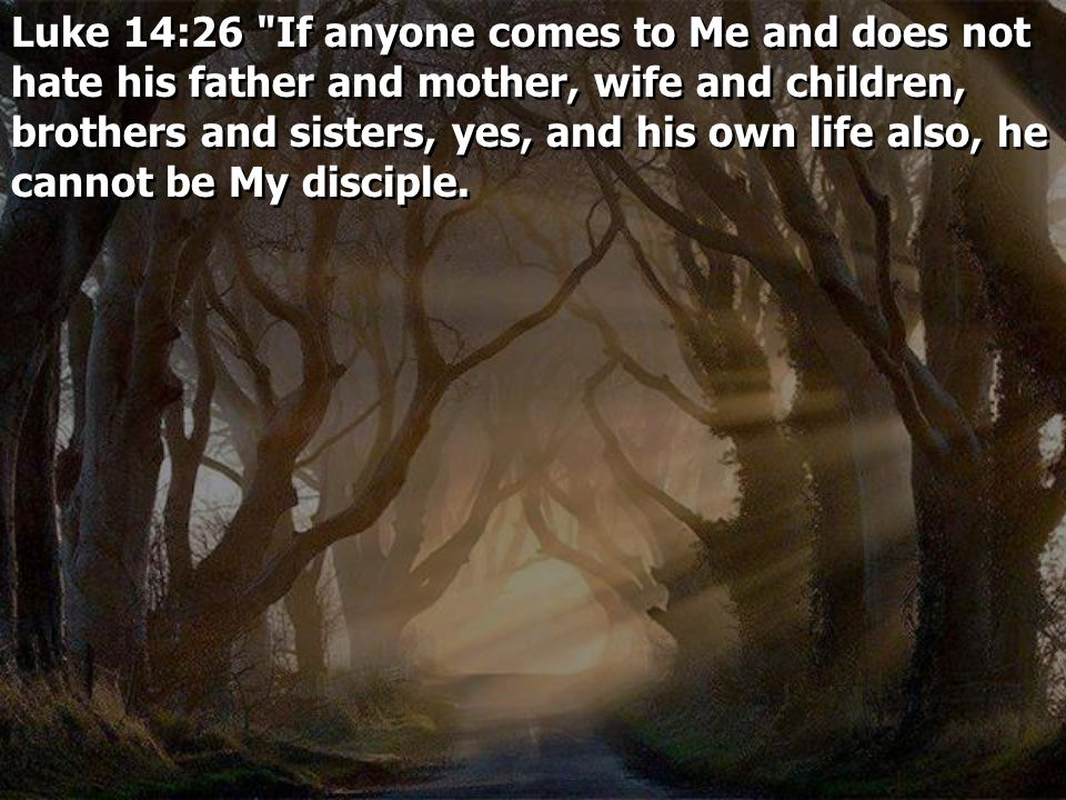 Luke 14:26 If anyone comes to Me and does not hate his father and mother, wife and children, brothers and sisters, yes, and his own life also, he cannot be My disciple.