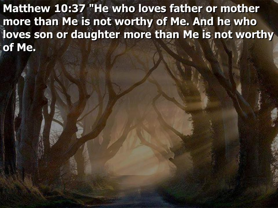 Matthew 10:37 He who loves father or mother more than Me is not worthy of Me.