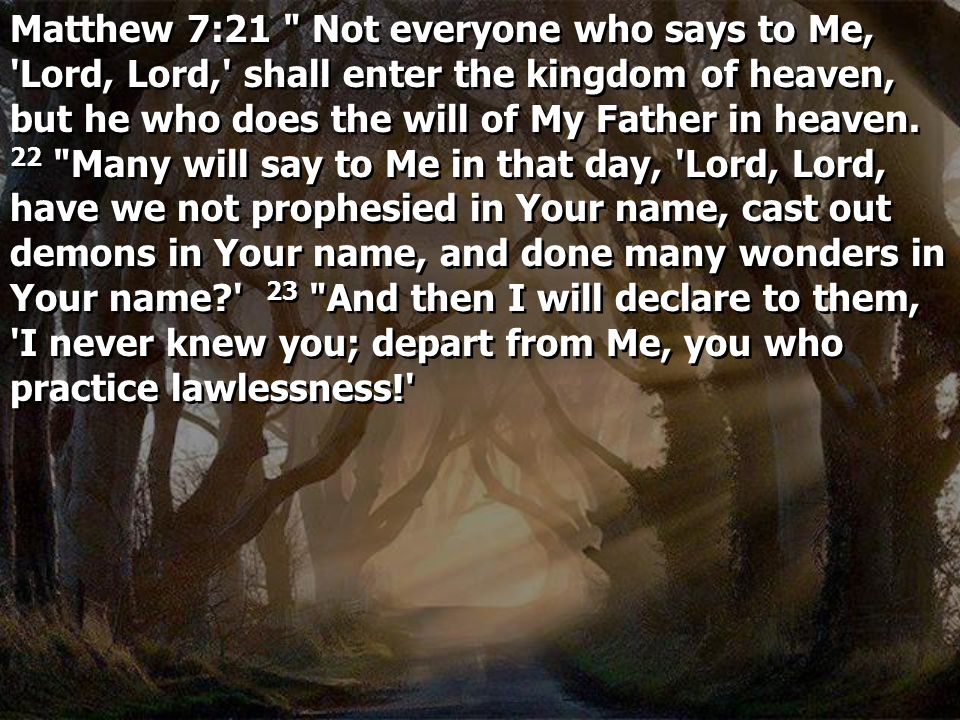 Matthew 7:21 Not everyone who says to Me, Lord, Lord, shall enter the kingdom of heaven, but he who does the will of My Father in heaven.