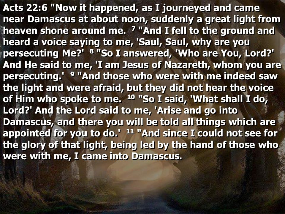 Acts 22:6 Now it happened, as I journeyed and came near Damascus at about noon, suddenly a great light from heaven shone around me.