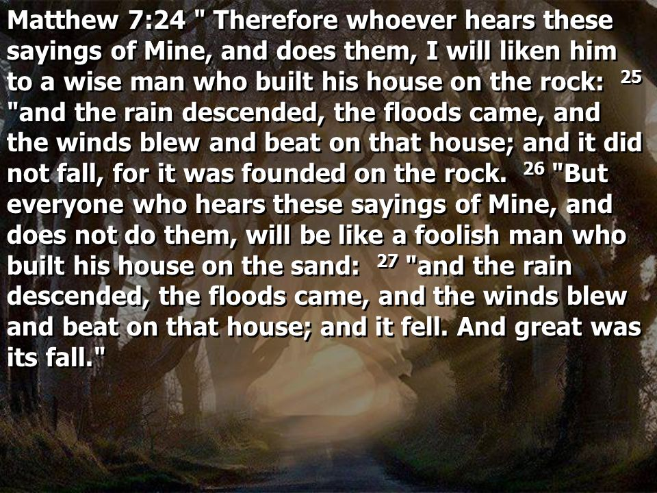 Matthew 7:24 Therefore whoever hears these sayings of Mine, and does them, I will liken him to a wise man who built his house on the rock: 25 and the rain descended, the floods came, and the winds blew and beat on that house; and it did not fall, for it was founded on the rock. 26 But everyone who hears these sayings of Mine, and does not do them, will be like a foolish man who built his house on the sand: 27 and the rain descended, the floods came, and the winds blew and beat on that house; and it fell. And great was its fall.