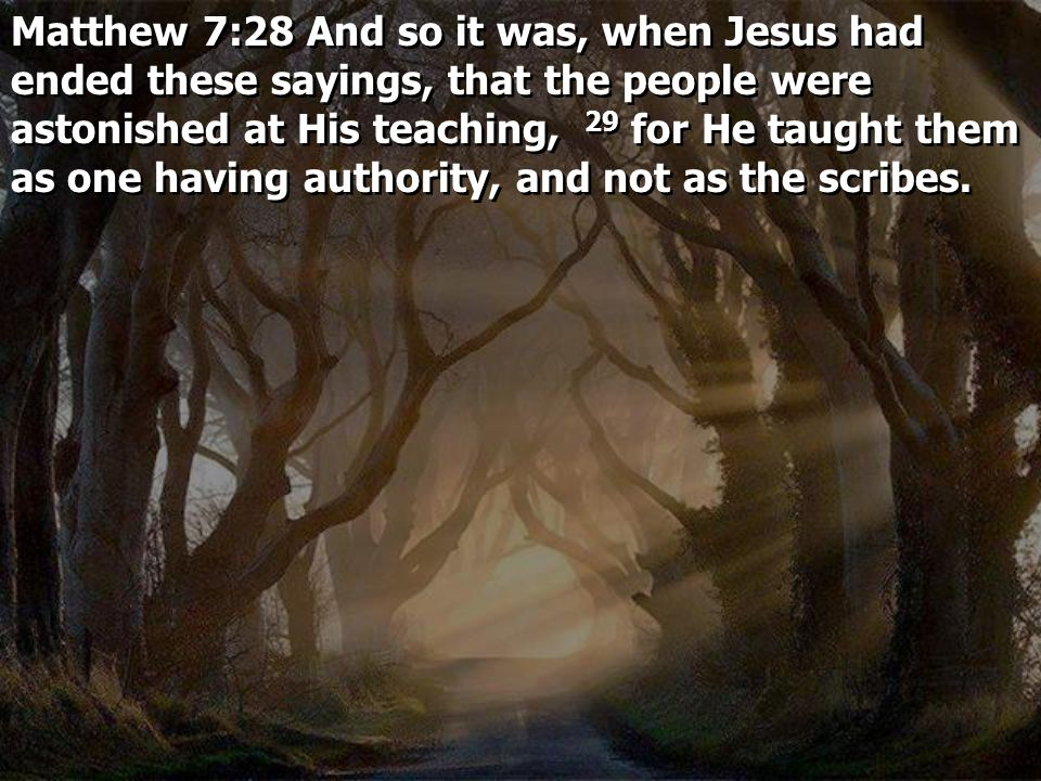 Matthew 7:28 And so it was, when Jesus had ended these sayings, that the people were astonished at His teaching, 29 for He taught them as one having authority, and not as the scribes.