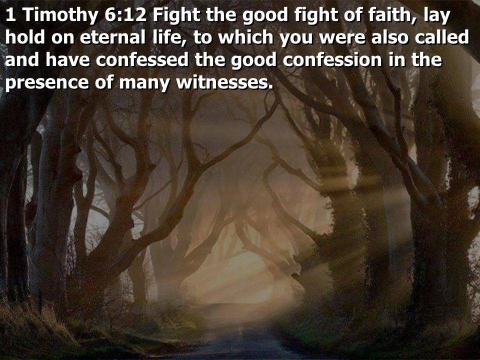 1 Timothy 6:12 Fight the good fight of faith, lay hold on eternal life, to which you were also called and have confessed the good confession in the presence of many witnesses.