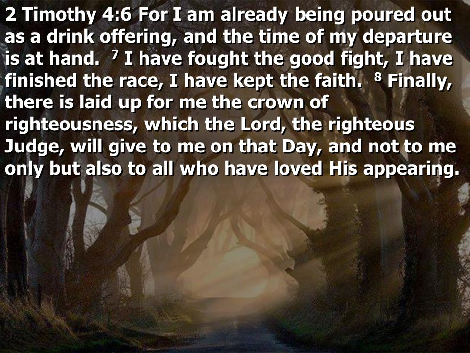 2 Timothy 4:6 For I am already being poured out as a drink offering, and the time of my departure is at hand. 7 I have fought the good fight, I have finished the race, I have kept the faith. 8 Finally, there is laid up for me the crown of righteousness, which the Lord, the righteous Judge, will give to me on that Day, and not to me only but also to all who have loved His appearing.