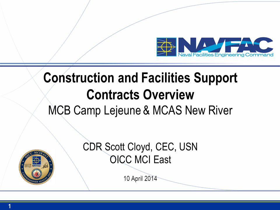 Construction and Facilities Support Contracts Overview MCB Camp Lejeune & MCAS New River CDR Scott Cloyd, CEC, USN OICC MCI East 10 April 2014