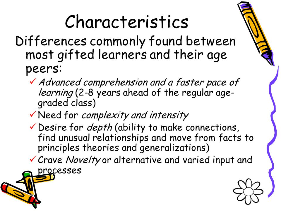 Characteristics Differences commonly found between most gifted learners and their age peers: