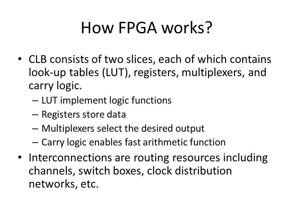 How FPGA works CLB consists of two slices, each of which contains look-up tables (LUT), registers, multiplexers, and carry logic.