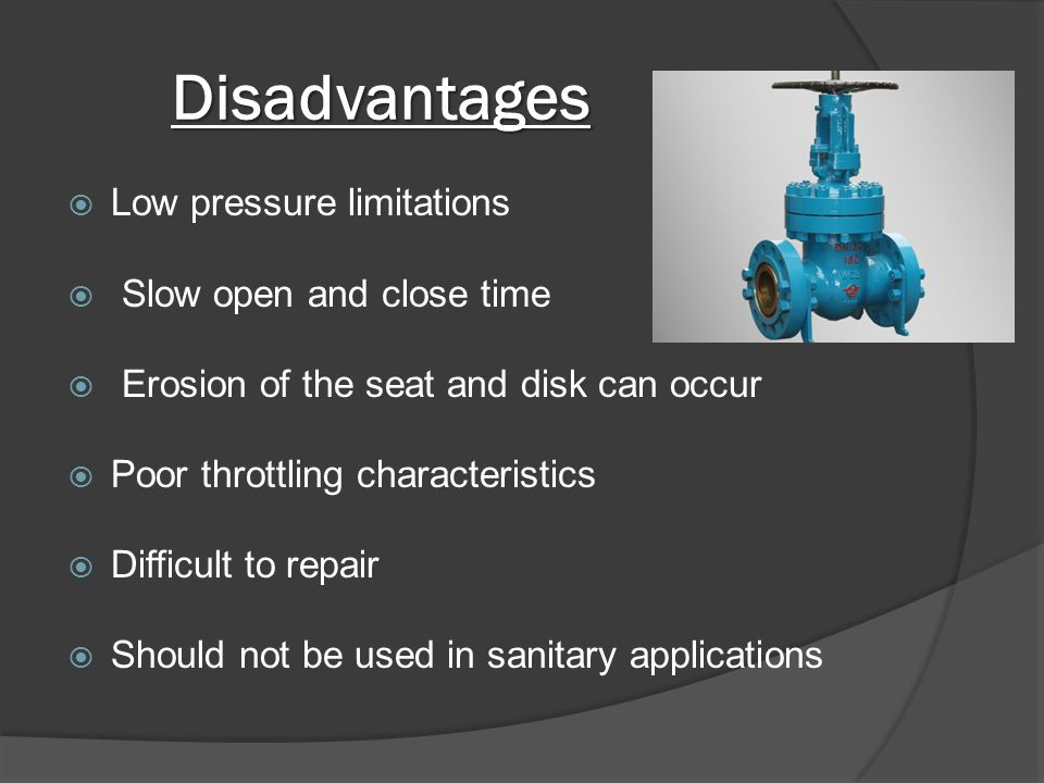 Disadvantages Low pressure limitations Slow open and close time