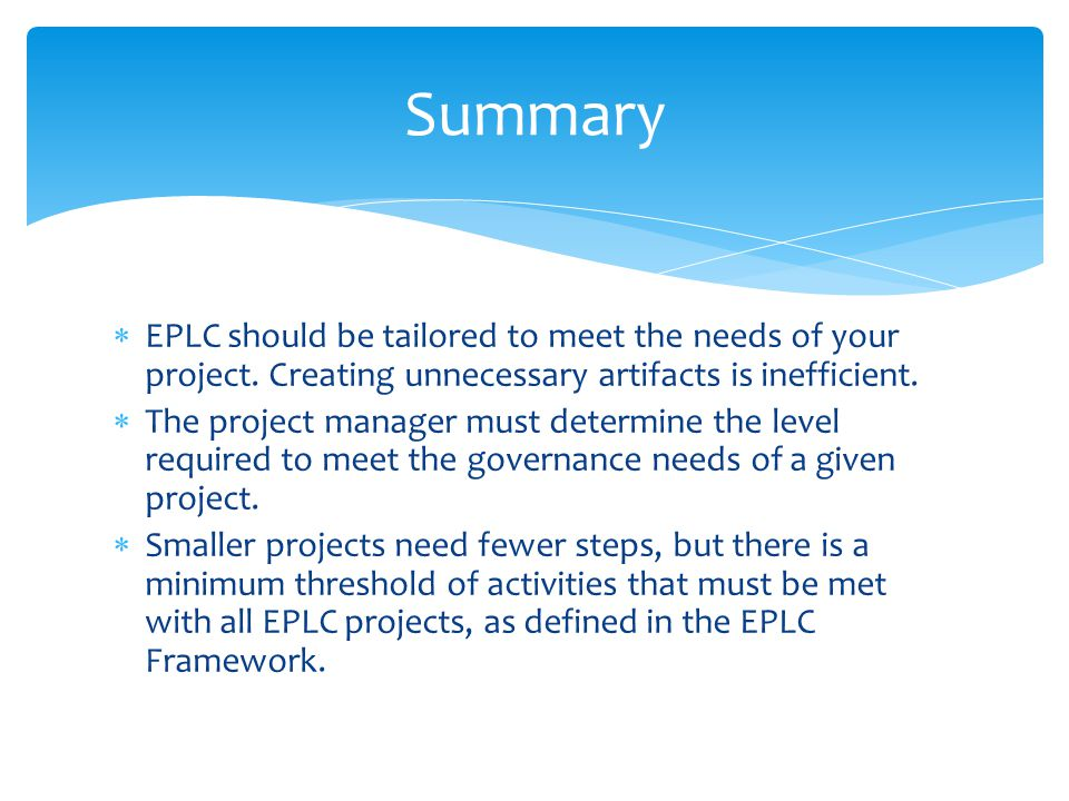 Summary EPLC should be tailored to meet the needs of your project. Creating unnecessary artifacts is inefficient.