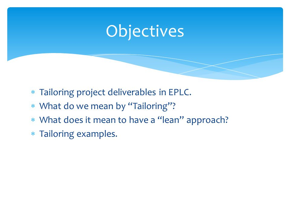 Objectives Tailoring project deliverables in EPLC.
