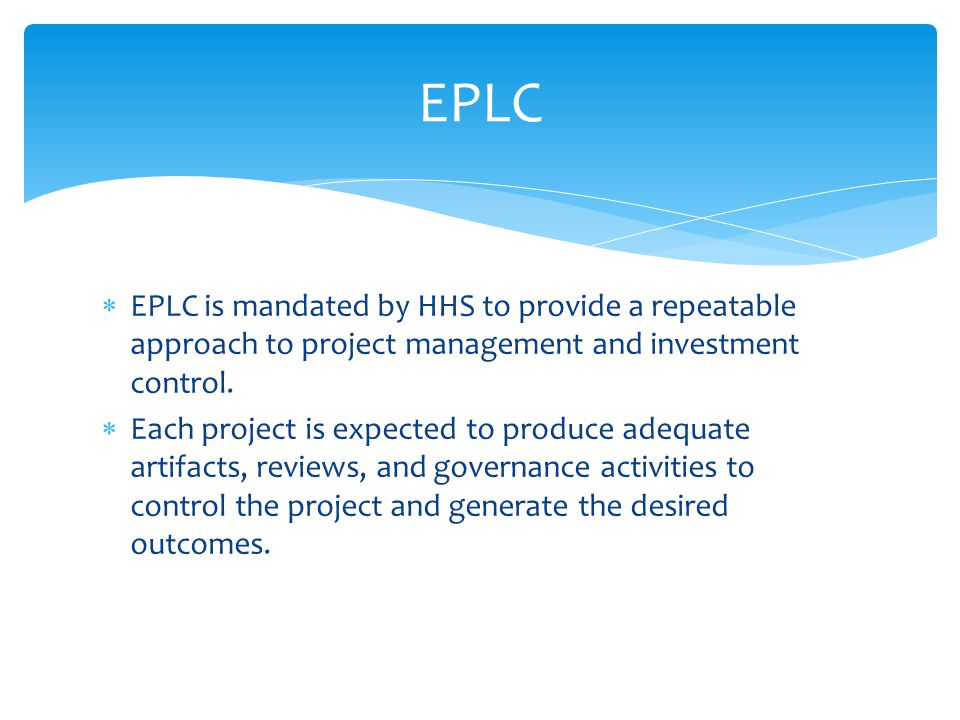 EPLC EPLC is mandated by HHS to provide a repeatable approach to project management and investment control.