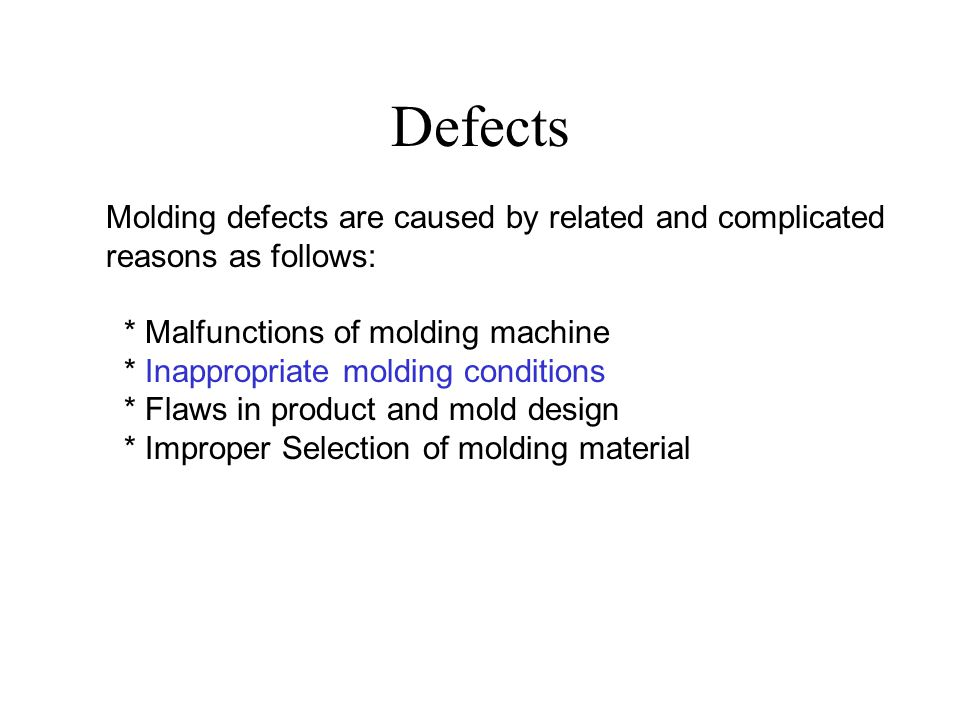 Defects Molding defects are caused by related and complicated reasons as follows: * Malfunctions of molding machine.