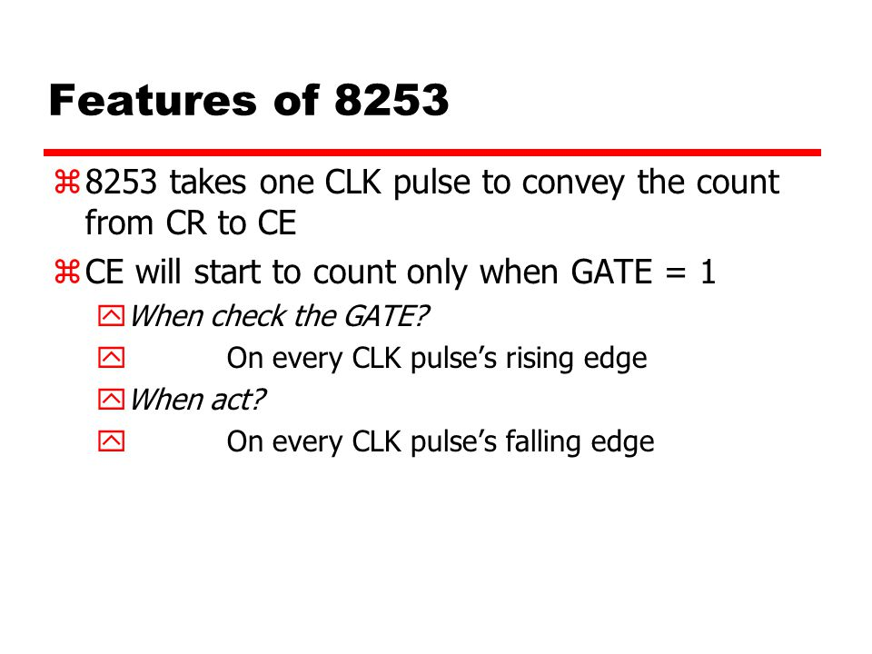 Features of 8253 8253 takes one CLK pulse to convey the count from CR to CE. CE will start to count only when GATE = 1.