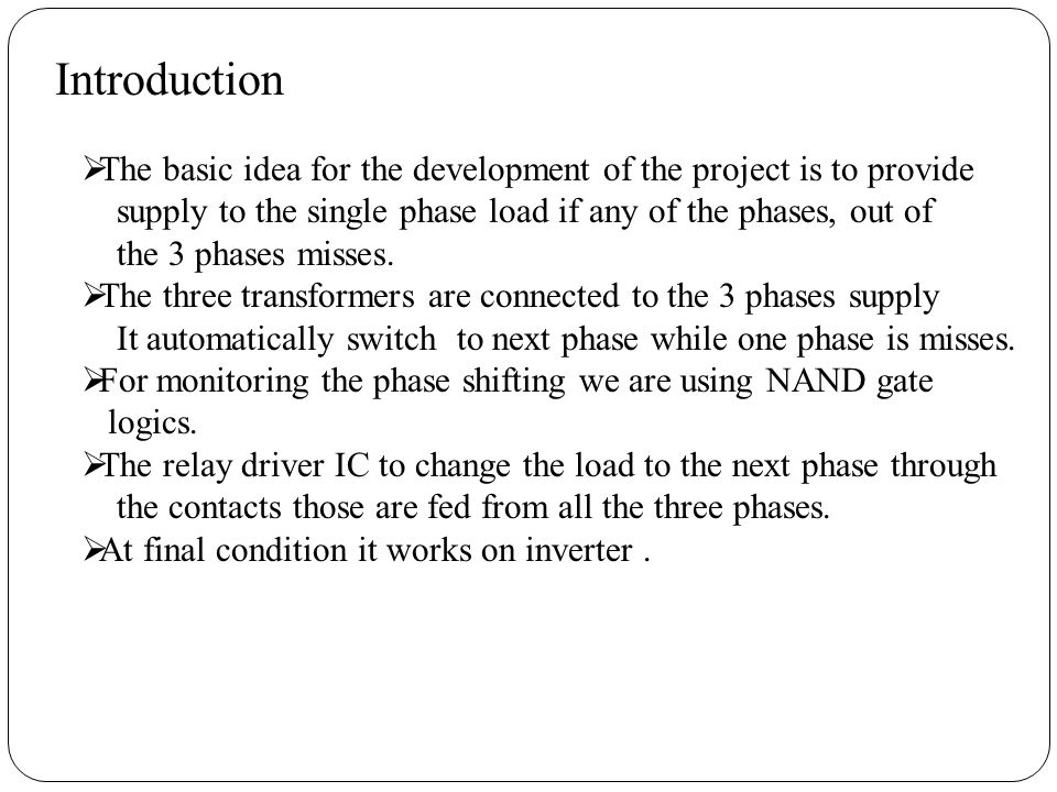 Introduction The basic idea for the development of the project is to provide. supply to the single phase load if any of the phases, out of.