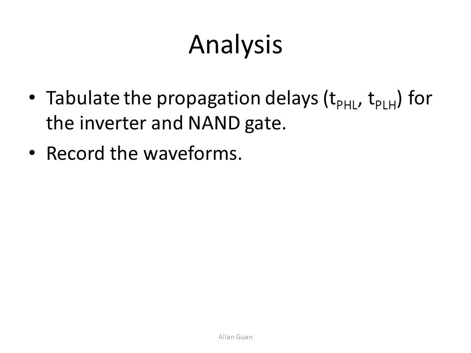 Analysis Tabulate the propagation delays (tPHL, tPLH) for the inverter and NAND gate. Record the waveforms.