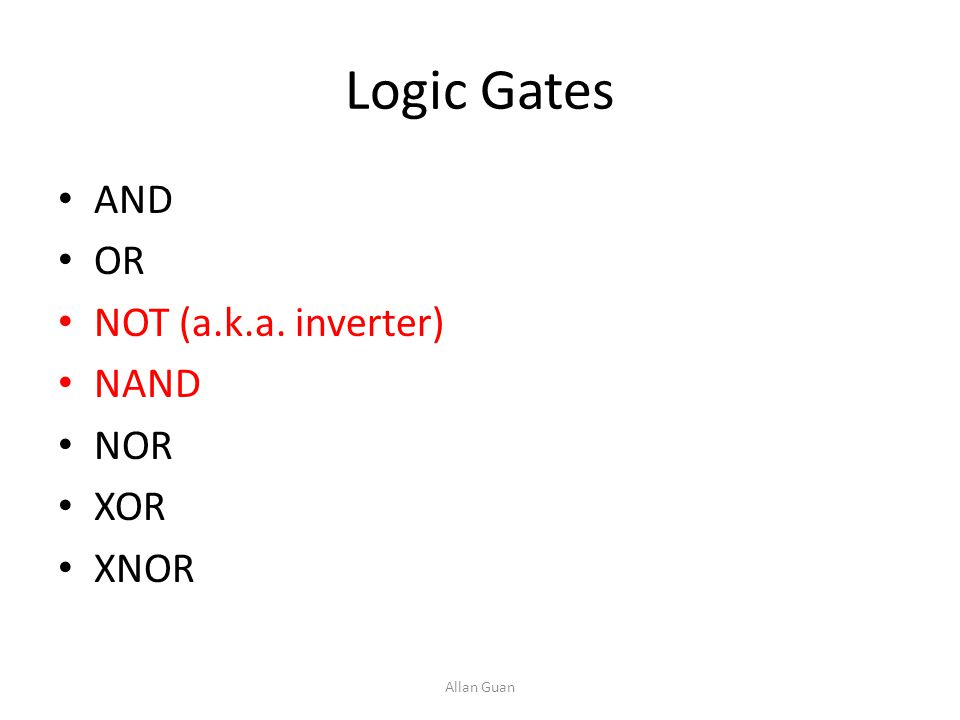 Logic Gates AND OR NOT (a.k.a. inverter) NAND NOR XOR XNOR Allan Guan
