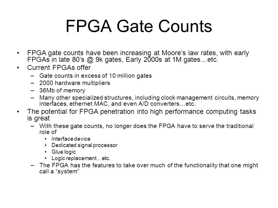 FPGA Gate Counts FPGA gate counts have been increasing at Moore's law rates, with early FPGAs in late 80's @ 9k gates, Early 2000s at 1M gates…etc.