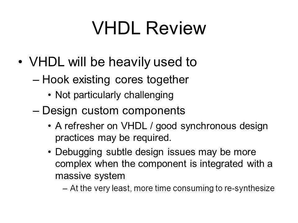 VHDL Review VHDL will be heavily used to Hook existing cores together