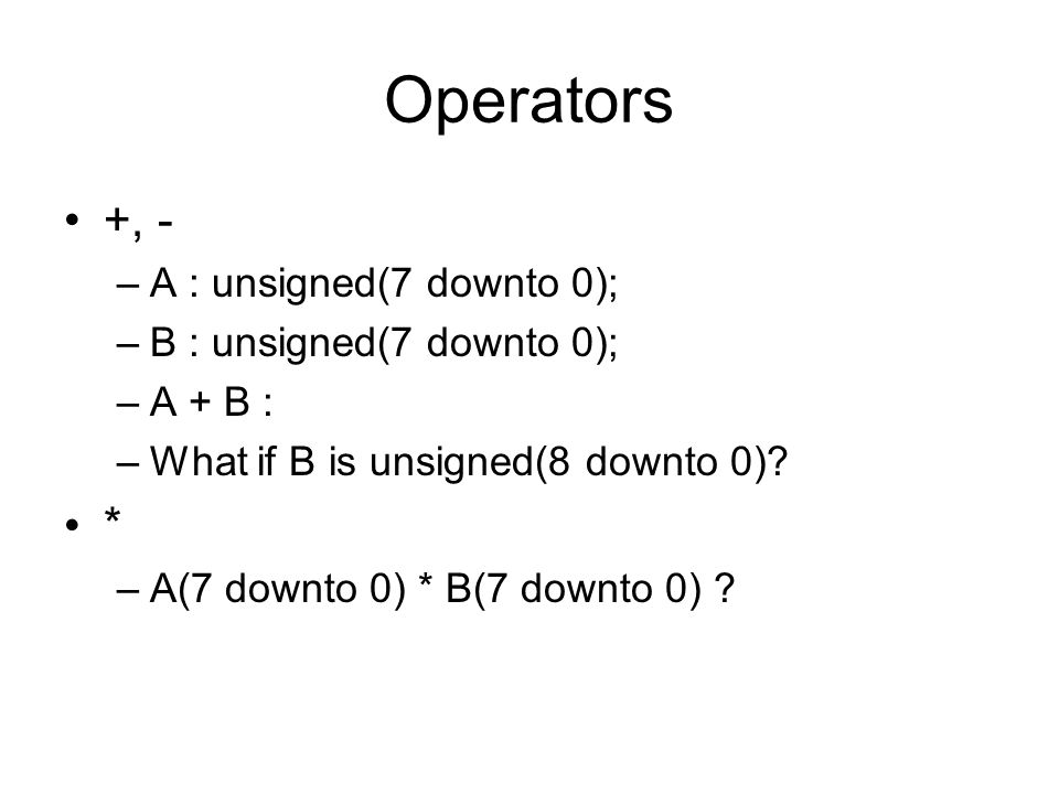 Operators +, - * A : unsigned(7 downto 0); B : unsigned(7 downto 0);