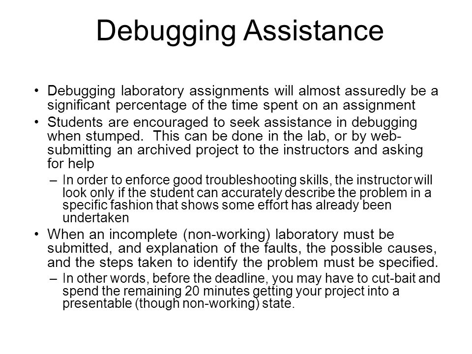 Debugging Assistance Debugging laboratory assignments will almost assuredly be a significant percentage of the time spent on an assignment.
