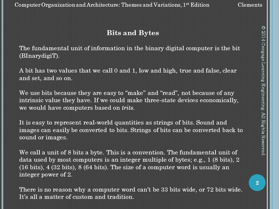 Bits and Bytes. The fundamental unit of information in the binary digital computer is the bit (BInarydigiT).