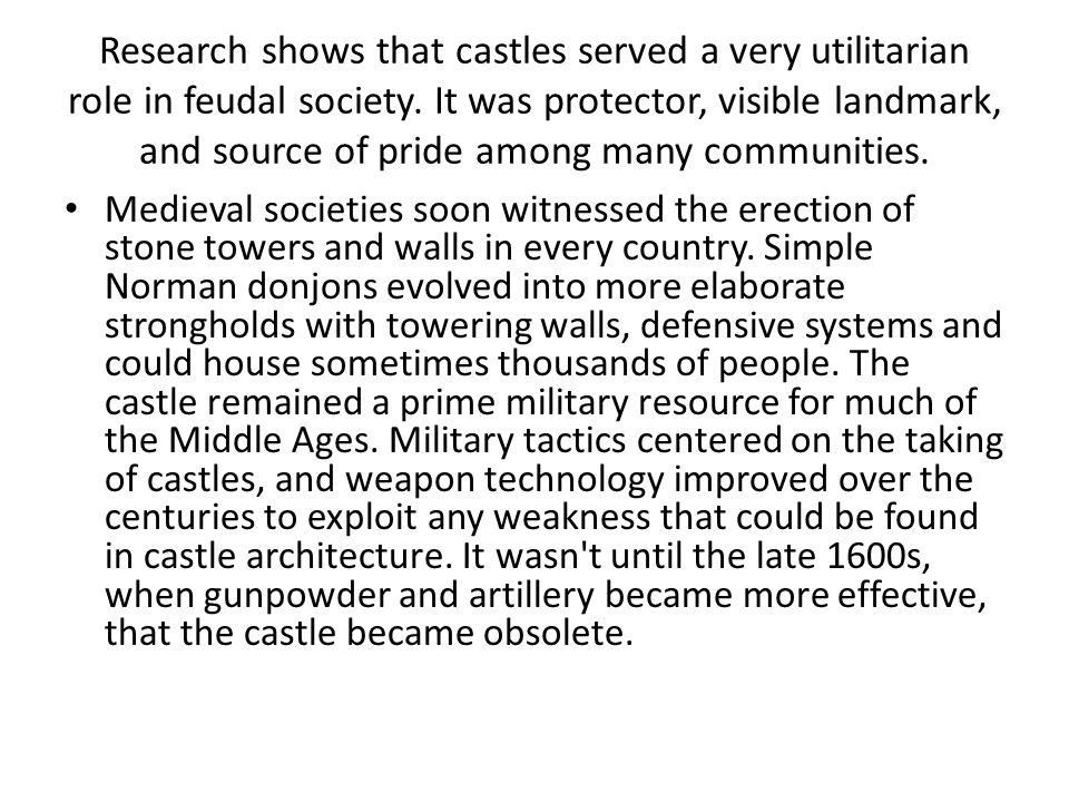 Research shows that castles served a very utilitarian role in feudal society. It was protector, visible landmark, and source of pride among many communities.