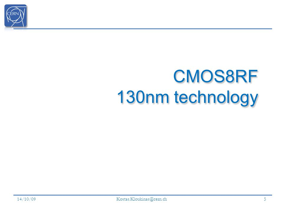 CMOS8RF 130nm technology 14/10/09 Kostas.Kloukinas@cern.ch