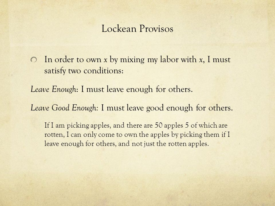 Lockean Provisos In order to own x by mixing my labor with x, I must satisfy two conditions: Leave Enough: I must leave enough for others.