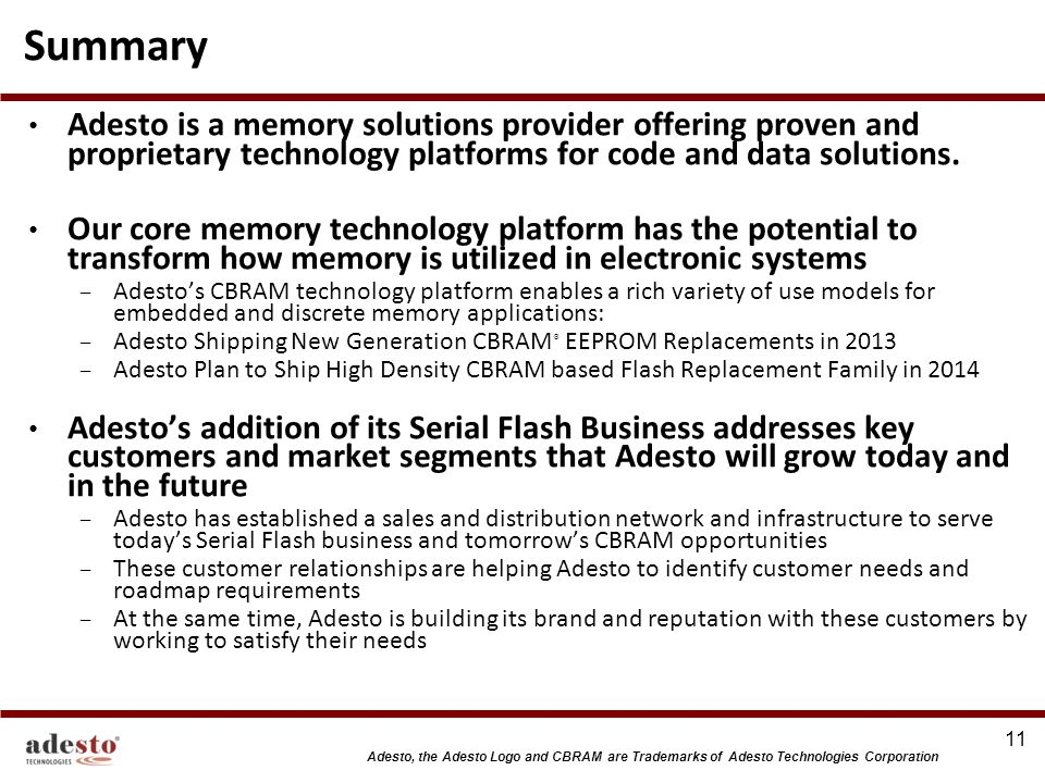 Summary Adesto is a memory solutions provider offering proven and proprietary technology platforms for code and data solutions.