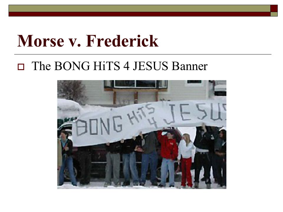 Morse v. Frederick The BONG HiTS 4 JESUS Banner