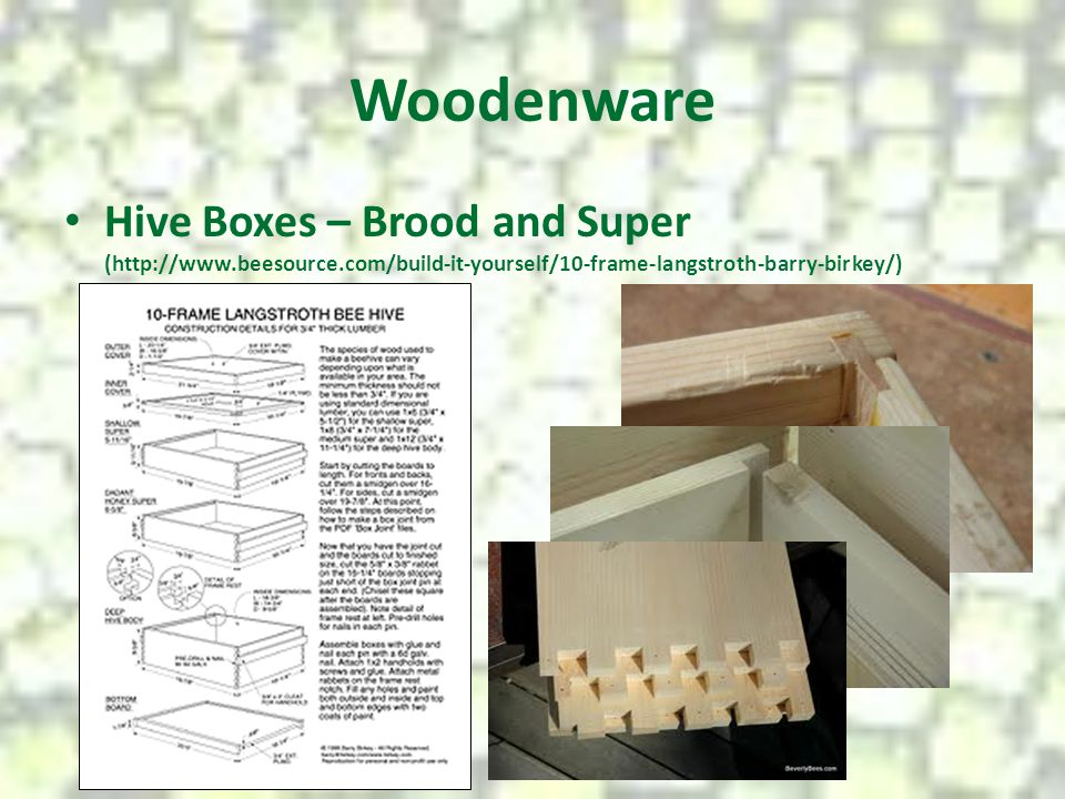Woodenware Hive Boxes – Brood and Super (http://www.beesource.com/build-it-yourself/10-frame-langstroth-barry-birkey/)