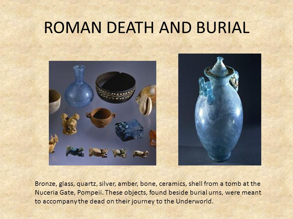 ROMAN DEATH AND BURIAL Bronze, glass, quartz, silver, amber, bone, ceramics, shell from a tomb at the.