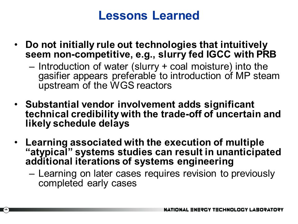 Lessons Learned Do not initially rule out technologies that intuitively seem non-competitive, e.g., slurry fed IGCC with PRB.