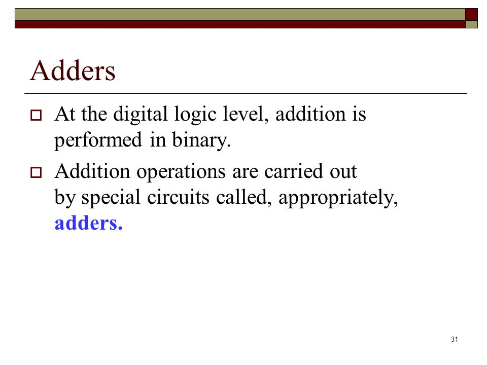 Adders At the digital logic level, addition is performed in binary.
