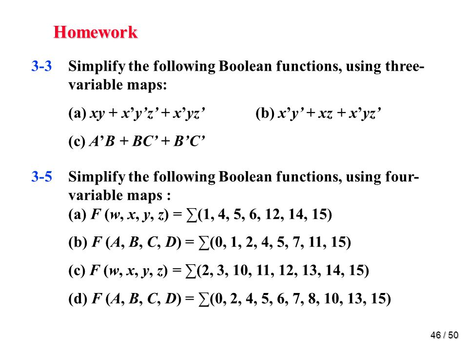 Homework 3-7. Simplify the following Boolean functions, using four-variable maps: (a) w'z + xz + x'y + wx'z (b) B'D + A'BC' + AB'C + ABC'
