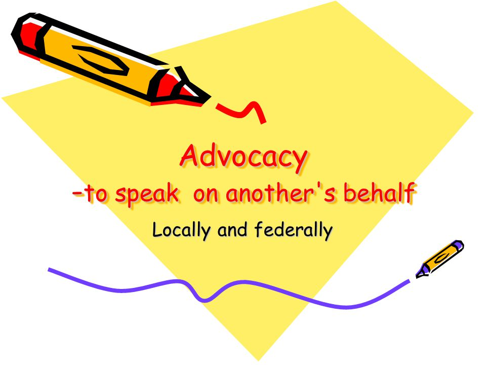 Advocacy -to speak on another s behalf