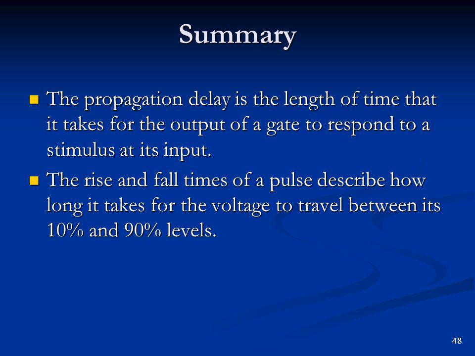 Summary The propagation delay is the length of time that it takes for the output of a gate to respond to a stimulus at its input.