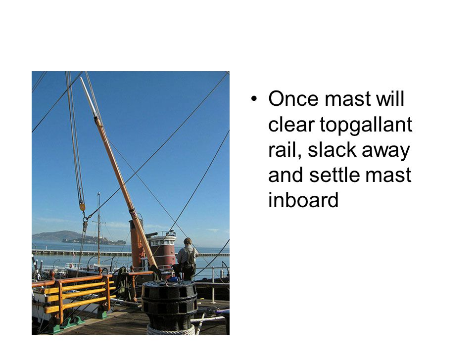 Once mast will clear topgallant rail, slack away and settle mast inboard