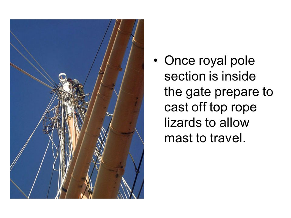 Once royal pole section is inside the gate prepare to cast off top rope lizards to allow mast to travel.