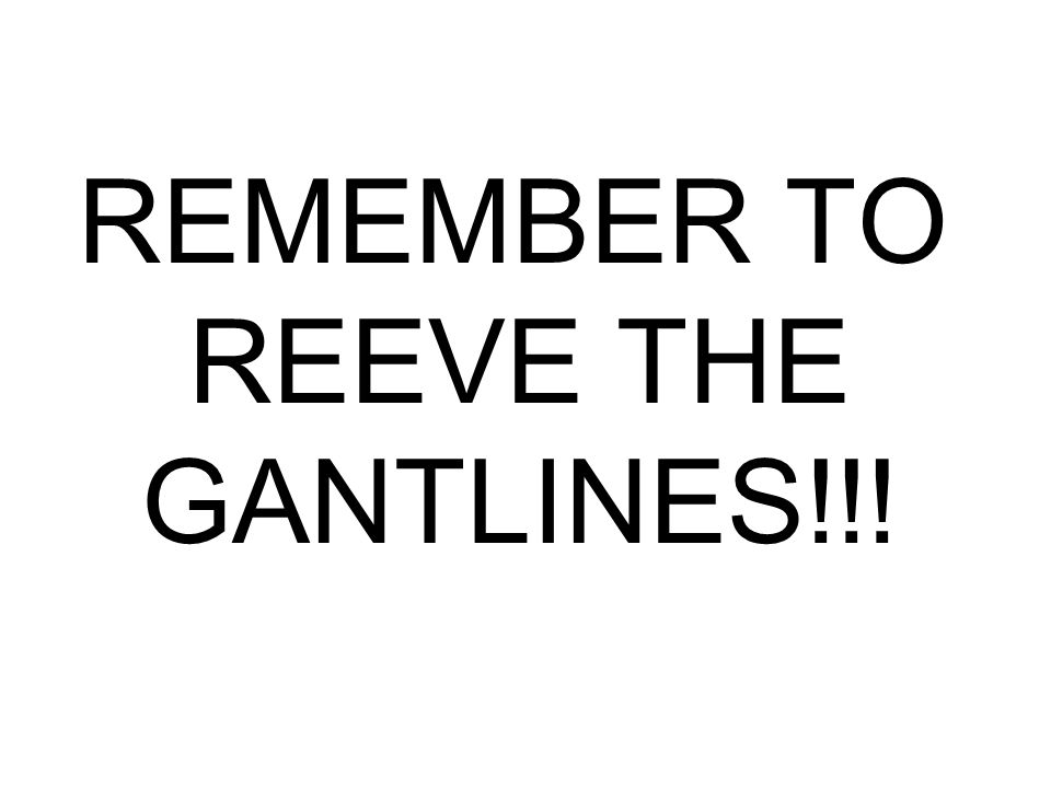 REMEMBER TO REEVE THE GANTLINES!!!